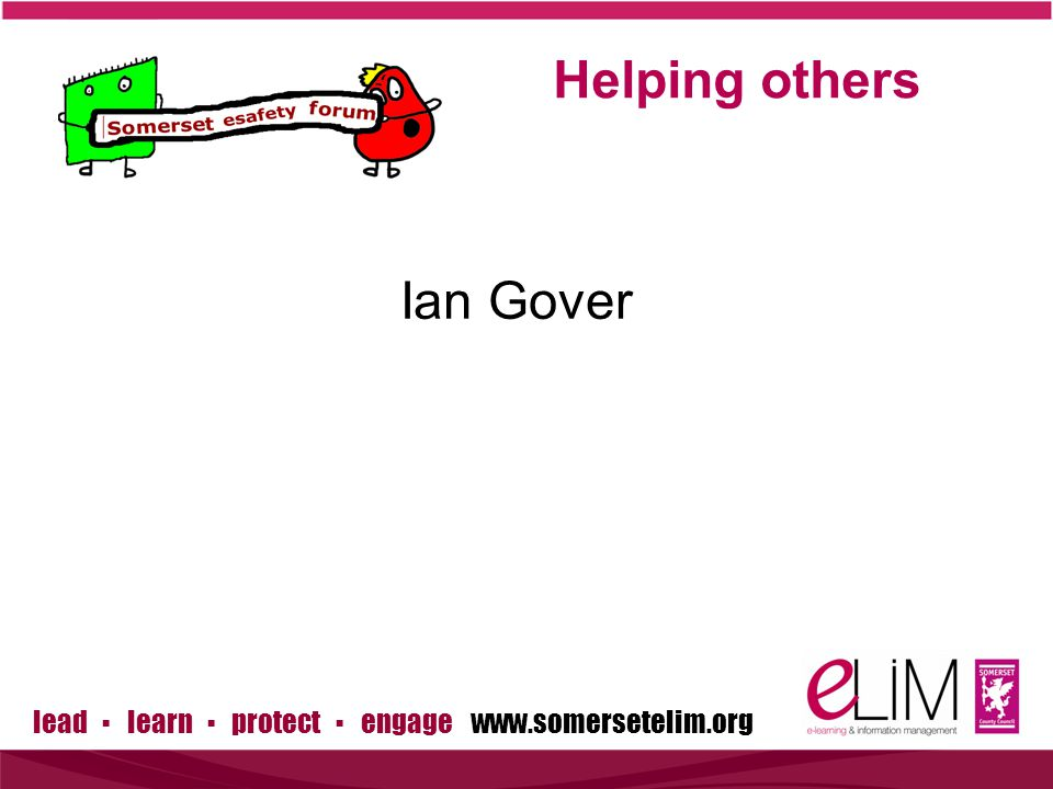 lead ▪ learn ▪ protect ▪ engage www.somersetelim.org Ian Gover Helping others