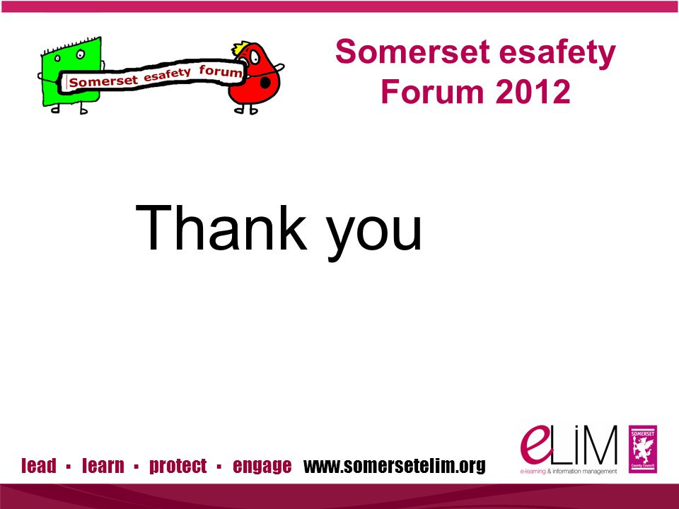 lead ▪ learn ▪ protect ▪ engage www.somersetelim.org Somerset esafety Forum 2012 Thank you