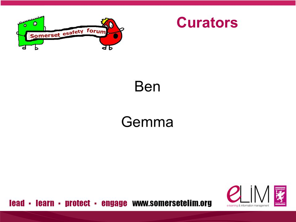 lead ▪ learn ▪ protect ▪ engage www.somersetelim.org Ben Gemma Curators
