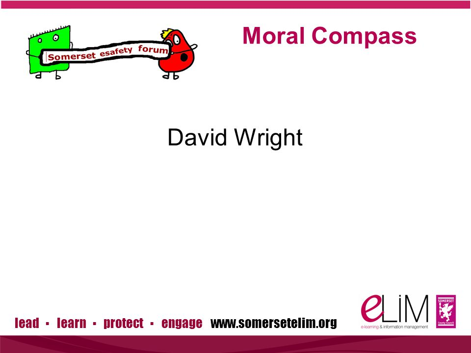 lead ▪ learn ▪ protect ▪ engage www.somersetelim.org David Wright Moral Compass