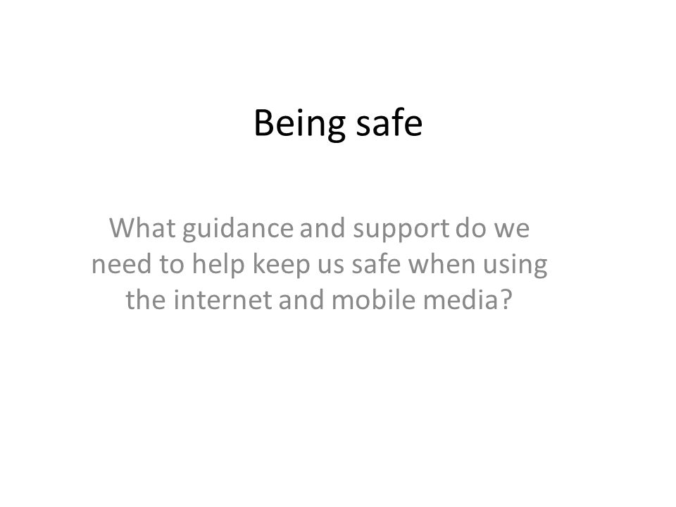 Being safe What guidance and support do we need to help keep us safe when using the internet and mobile media