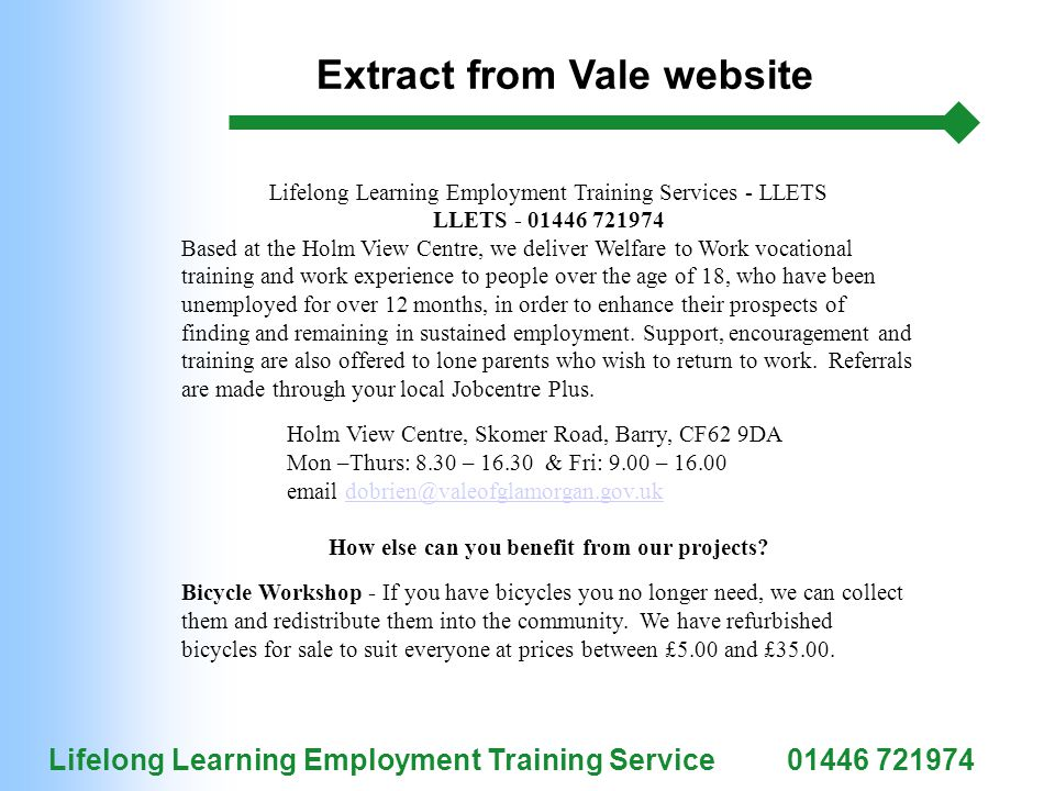 Lifelong Learning Employment Training Service01446 721974 Bikes – Current Prices We collect unwanted bikes and redistribute them within the community Revamped bikes for sale: Adults bicycles£20 - £35 Children's bicycles£ 5 - £15 Servicing and repairs: Full Service£15 plus parts Puncture repair£2.50
