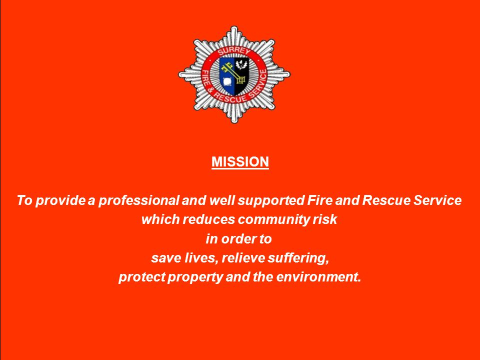 MISSION To provide a professional and well supported Fire and Rescue Service which reduces community risk in order to save lives, relieve suffering, protect property and the environment.