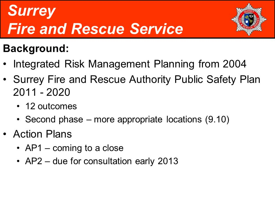 Background: Integrated Risk Management Planning from 2004 Surrey Fire and Rescue Authority Public Safety Plan 2011 - 2020 12 outcomes Second phase – more appropriate locations (9.10) Action Plans AP1 – coming to a close AP2 – due for consultation early 2013 Surrey Fire and Rescue Service