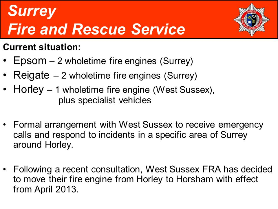 Current situation: Epsom – 2 wholetime fire engines (Surrey) Reigate – 2 wholetime fire engines (Surrey) Horley – 1 wholetime fire engine (West Sussex), plus specialist vehicles Formal arrangement with West Sussex to receive emergency calls and respond to incidents in a specific area of Surrey around Horley.