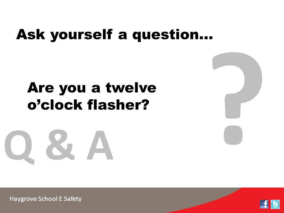 Haygrove School E Safety Ask yourself a question... Are you a twelve o'clock flasher? ? Q & A