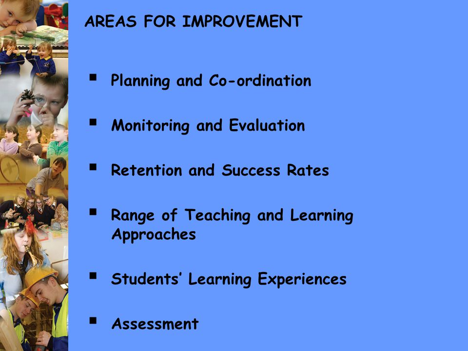 AREAS FOR IMPROVEMENT  Planning and Co-ordination  Monitoring and Evaluation  Retention and Success Rates  Range of Teaching and Learning Approaches  Students' Learning Experiences  Assessment