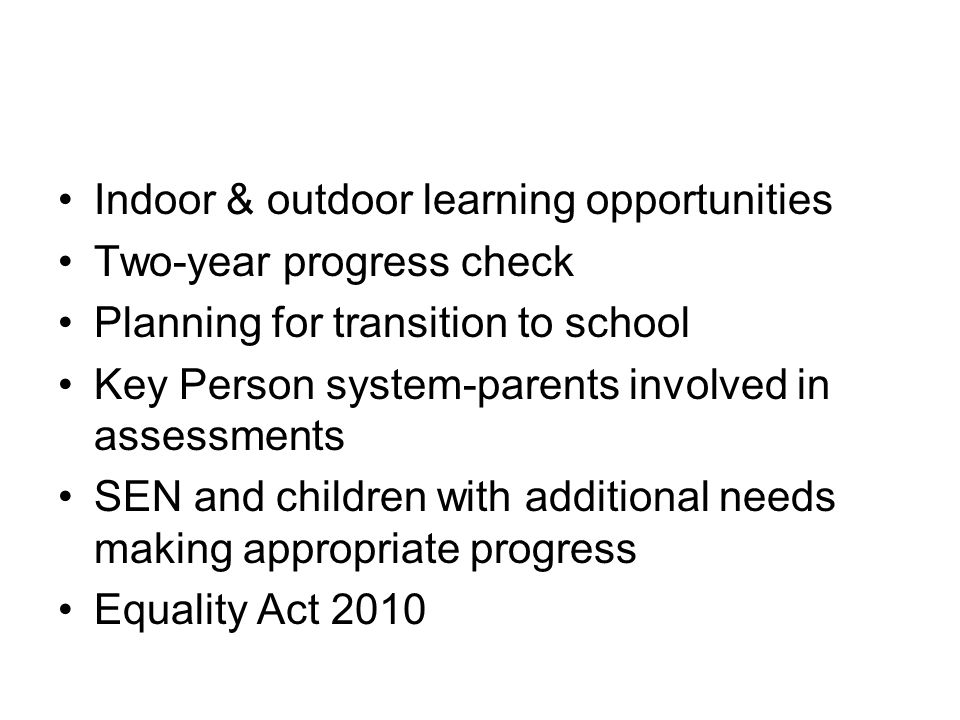 Indoor & outdoor learning opportunities Two-year progress check Planning for transition to school Key Person system-parents involved in assessments SEN and children with additional needs making appropriate progress Equality Act 2010