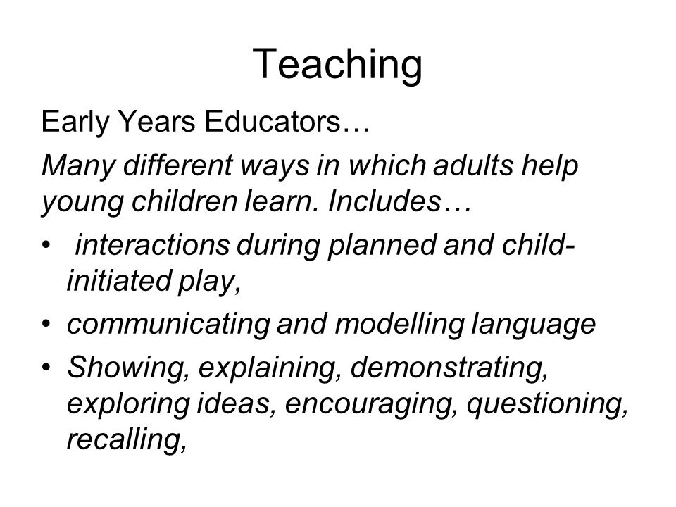 Teaching Early Years Educators… Many different ways in which adults help young children learn.