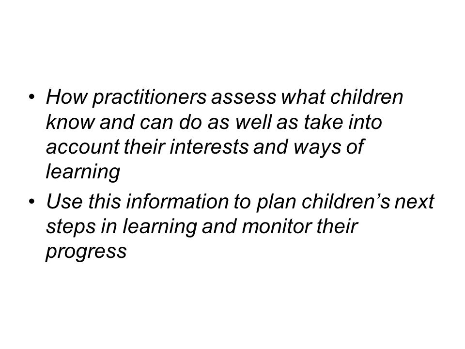 How practitioners assess what children know and can do as well as take into account their interests and ways of learning Use this information to plan children's next steps in learning and monitor their progress