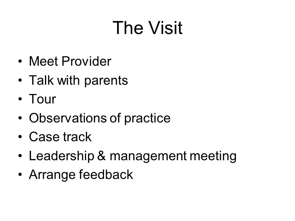 The Visit Meet Provider Talk with parents Tour Observations of practice Case track Leadership & management meeting Arrange feedback