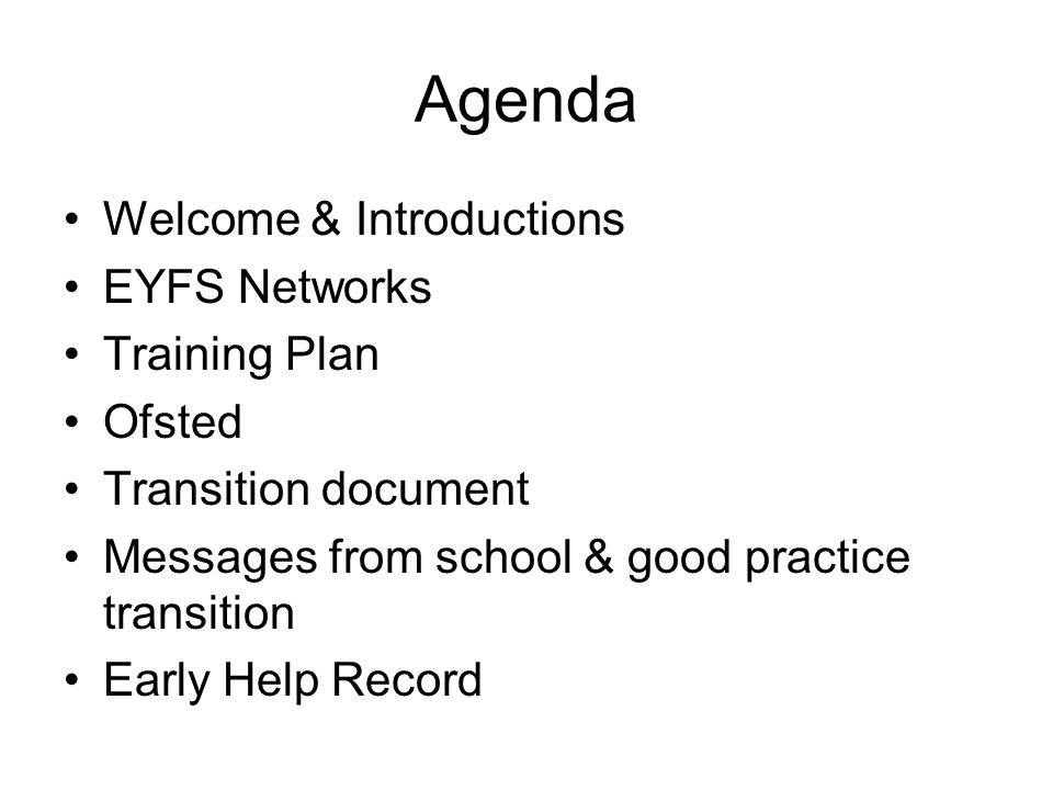 Agenda Welcome & Introductions EYFS Networks Training Plan Ofsted Transition document Messages from school & good practice transition Early Help Record