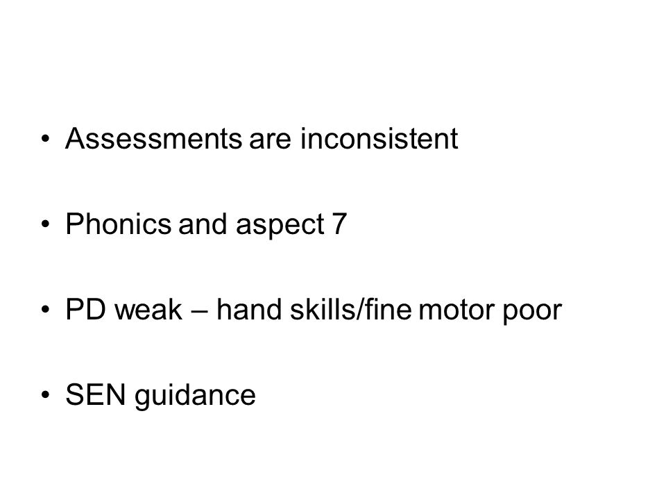 Assessments are inconsistent Phonics and aspect 7 PD weak – hand skills/fine motor poor SEN guidance