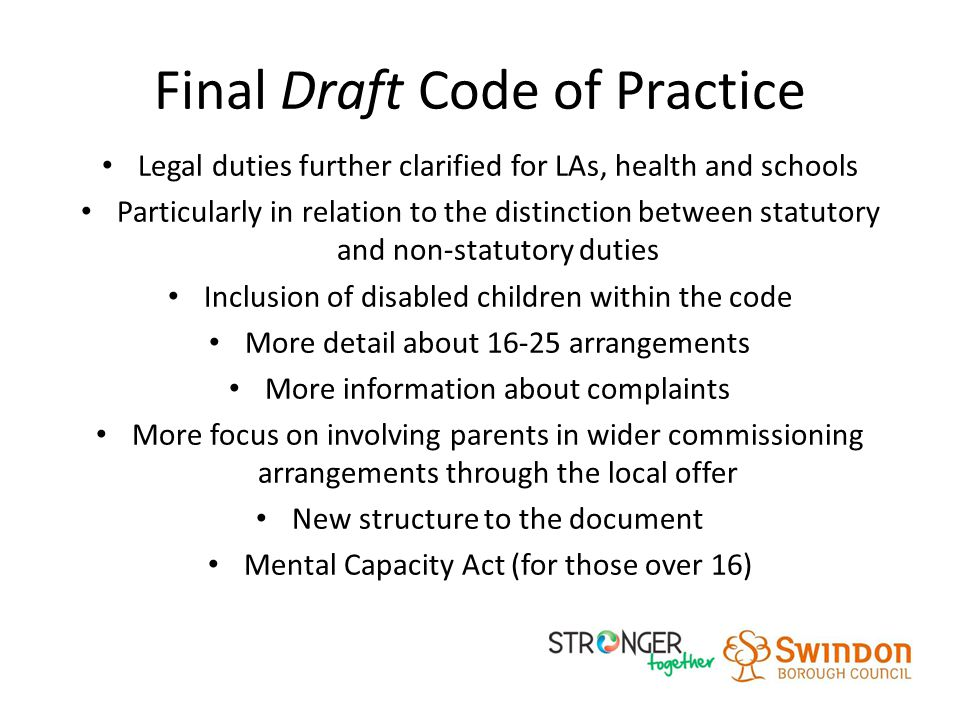 Final Draft Code of Practice Legal duties further clarified for LAs, health and schools Particularly in relation to the distinction between statutory and non-statutory duties Inclusion of disabled children within the code More detail about 16-25 arrangements More information about complaints More focus on involving parents in wider commissioning arrangements through the local offer New structure to the document Mental Capacity Act (for those over 16)