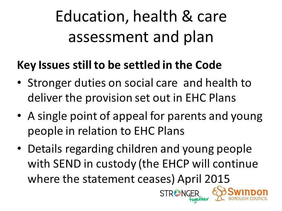 Education, health & care assessment and plan Key Issues still to be settled in the Code Stronger duties on social care and health to deliver the provision set out in EHC Plans A single point of appeal for parents and young people in relation to EHC Plans Details regarding children and young people with SEND in custody (the EHCP will continue where the statement ceases) April 2015