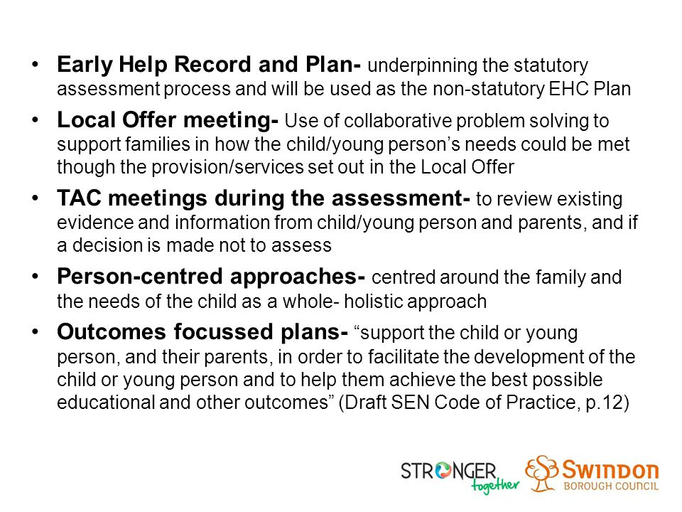 Early Help Record and Plan- underpinning the statutory assessment process and will be used as the non-statutory EHC Plan Local Offer meeting- Use of collaborative problem solving to support families in how the child/young person's needs could be met though the provision/services set out in the Local Offer TAC meetings during the assessment- to review existing evidence and information from child/young person and parents, and if a decision is made not to assess Person-centred approaches- centred around the family and the needs of the child as a whole- holistic approach Outcomes focussed plans- support the child or young person, and their parents, in order to facilitate the development of the child or young person and to help them achieve the best possible educational and other outcomes (Draft SEN Code of Practice, p.12)