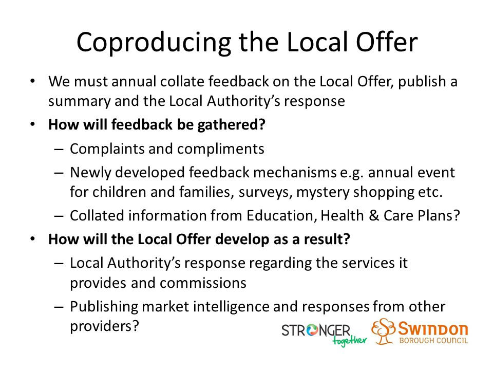 Coproducing the Local Offer We must annual collate feedback on the Local Offer, publish a summary and the Local Authority's response How will feedback be gathered.