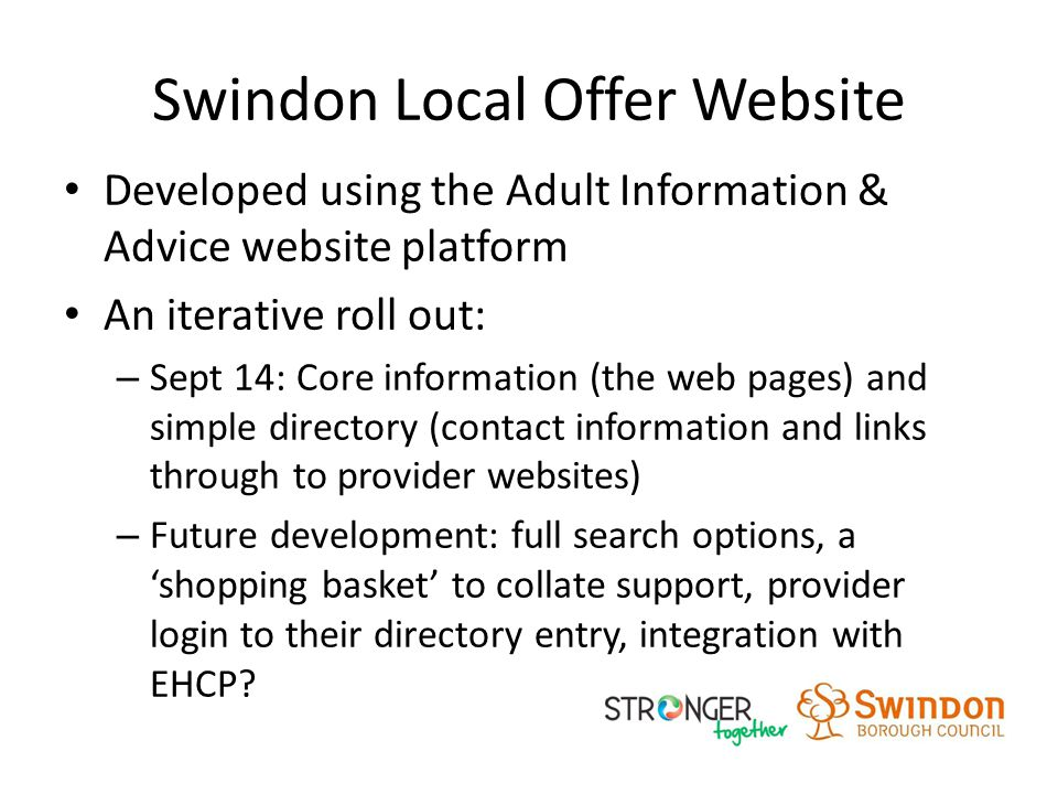 Swindon Local Offer Website Developed using the Adult Information & Advice website platform An iterative roll out: – Sept 14: Core information (the web pages) and simple directory (contact information and links through to provider websites) – Future development: full search options, a 'shopping basket' to collate support, provider login to their directory entry, integration with EHCP