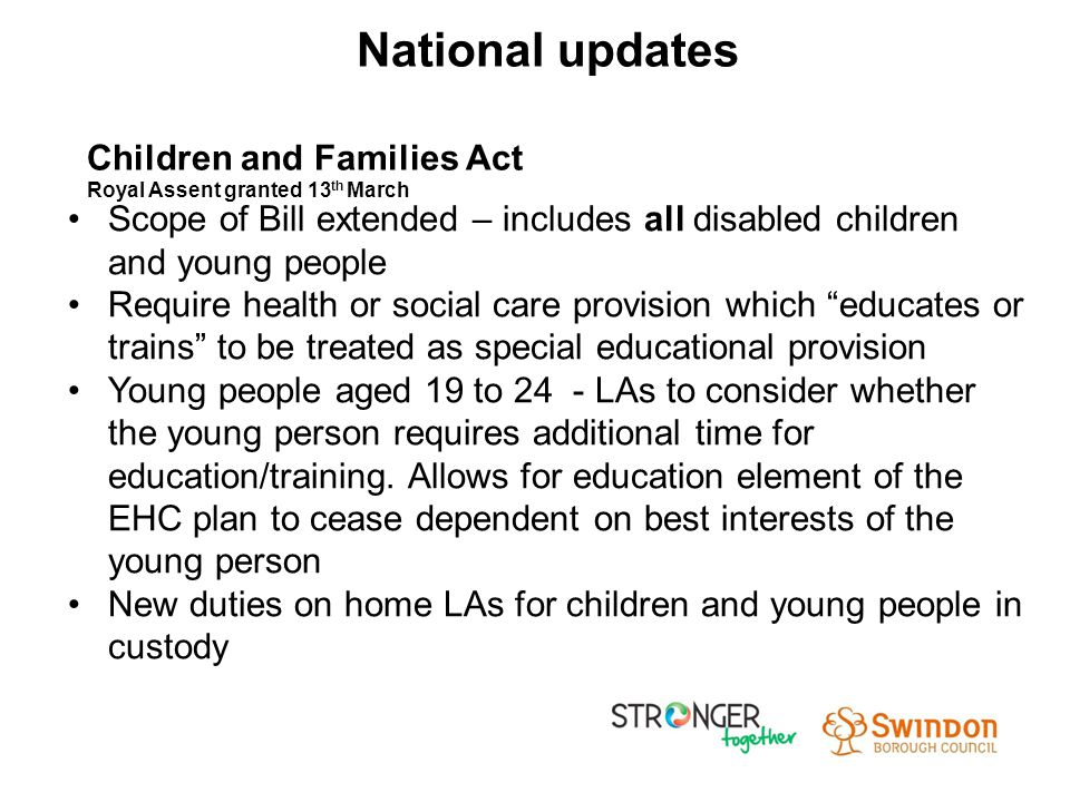 Scope of Bill extended – includes all disabled children and young people Require health or social care provision which educates or trains to be treated as special educational provision Young people aged 19 to 24 - LAs to consider whether the young person requires additional time for education/training.