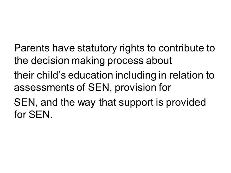 Parents have statutory rights to contribute to the decision making process about their child's education including in relation to assessments of SEN, provision for SEN, and the way that support is provided for SEN.