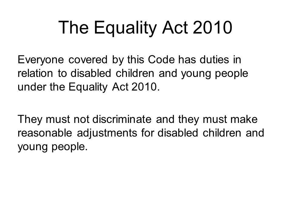 The Equality Act 2010 Everyone covered by this Code has duties in relation to disabled children and young people under the Equality Act 2010.