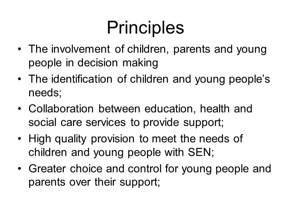 Principles The involvement of children, parents and young people in decision making The identification of children and young people's needs; Collaboration between education, health and social care services to provide support; High quality provision to meet the needs of children and young people with SEN; Greater choice and control for young people and parents over their support;