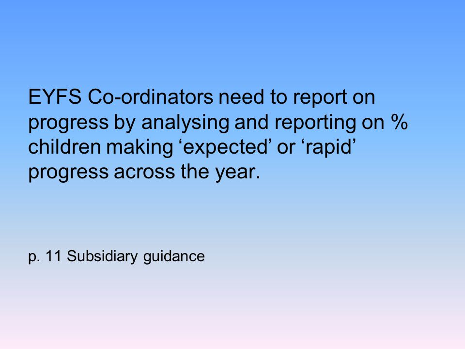 EYFS Co-ordinators need to report on progress by analysing and reporting on % children making 'expected' or 'rapid' progress across the year. p. 11 Su