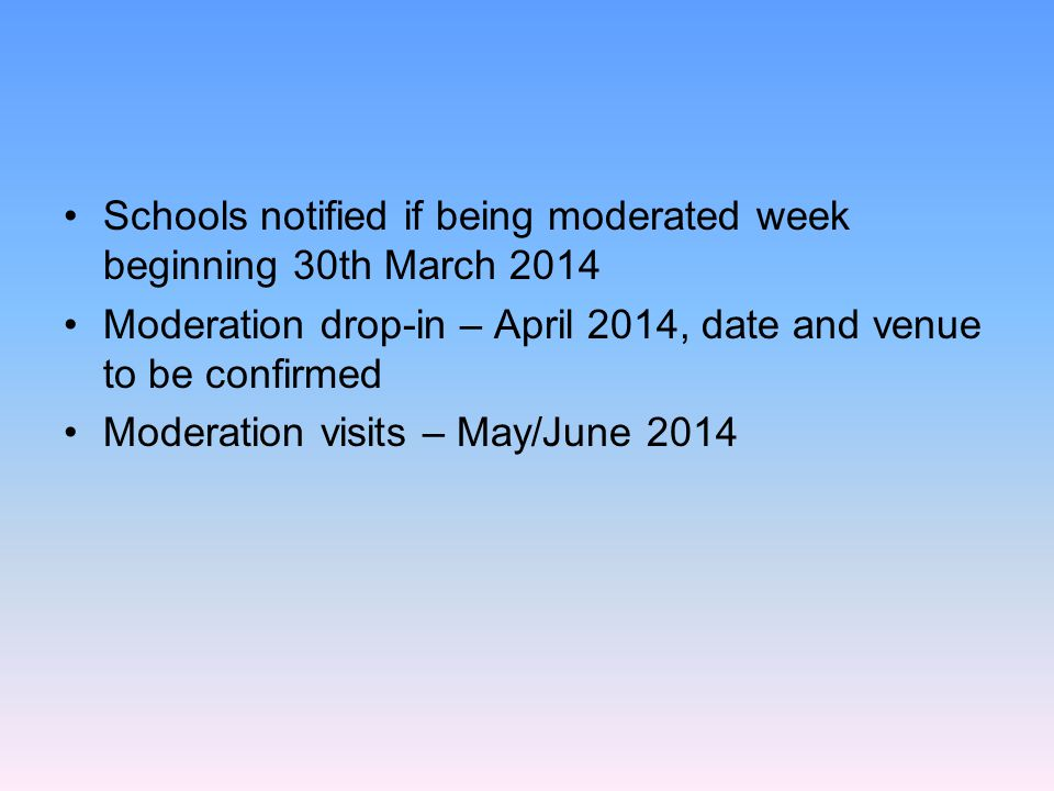 Schools notified if being moderated week beginning 30th March 2014 Moderation drop-in – April 2014, date and venue to be confirmed Moderation visits –