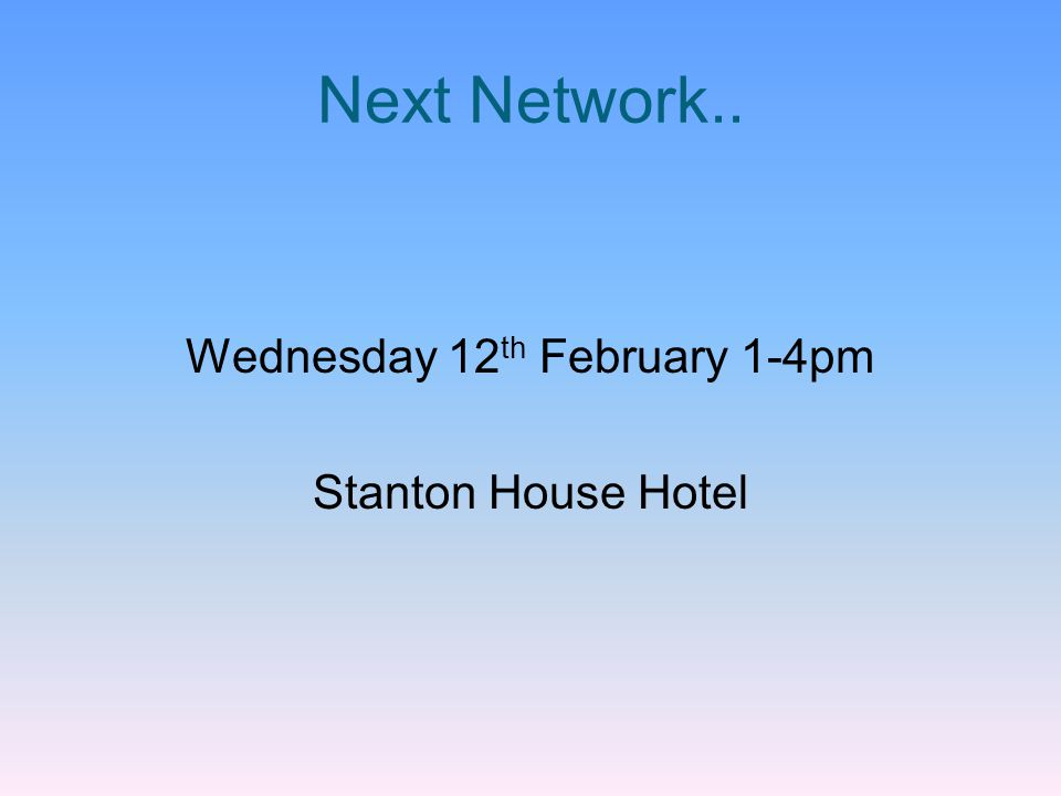 Next Network.. Wednesday 12 th February 1-4pm Stanton House Hotel
