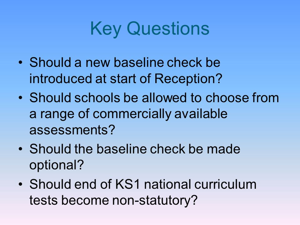 Rationale KS1 tests at end of Y2 are not a genuine baseline Measuring a baseline from end KS1 gives schools no credit for crucial work done in Reception/Y1 Baseline check could be used to measure each child's strengths and weaknesses on-entry