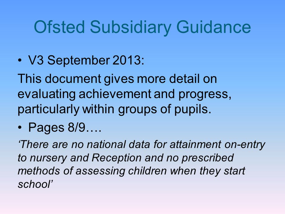 Ofsted Subsidiary Guidance V3 September 2013: This document gives more detail on evaluating achievement and progress, particularly within groups of pu