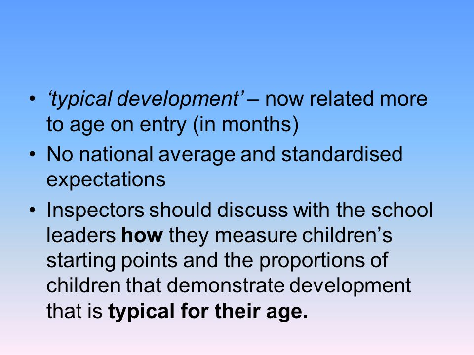 'typical development' – now related more to age on entry (in months) No national average and standardised expectations Inspectors should discuss with
