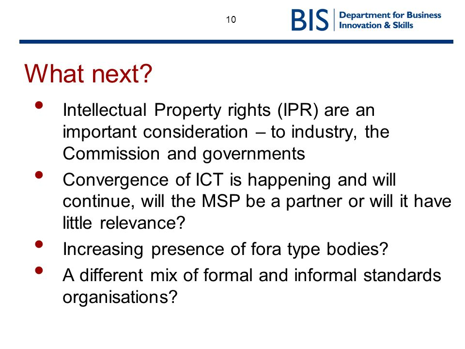 10 What next? Intellectual Property rights (IPR) are an important consideration – to industry, the Commission and governments Convergence of ICT is ha
