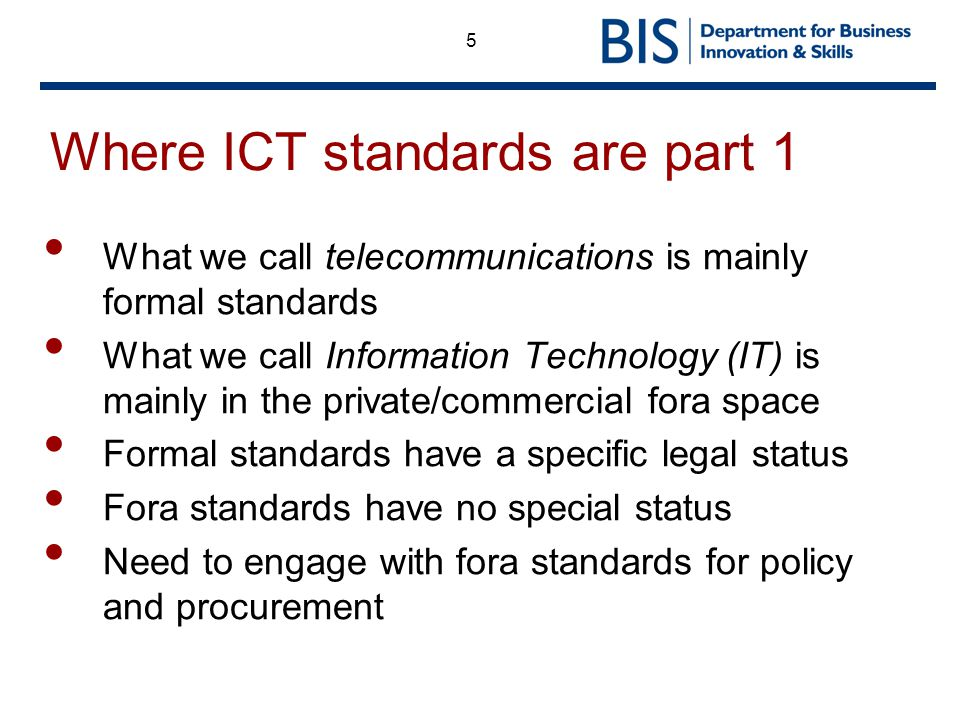 5 Where ICT standards are part 1 What we call telecommunications is mainly formal standards What we call Information Technology (IT) is mainly in the private/commercial fora space Formal standards have a specific legal status Fora standards have no special status Need to engage with fora standards for policy and procurement