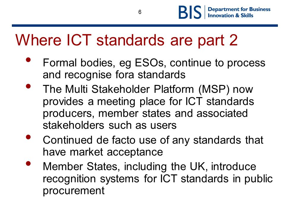 6 Where ICT standards are part 2 Formal bodies, eg ESOs, continue to process and recognise fora standards The Multi Stakeholder Platform (MSP) now pro