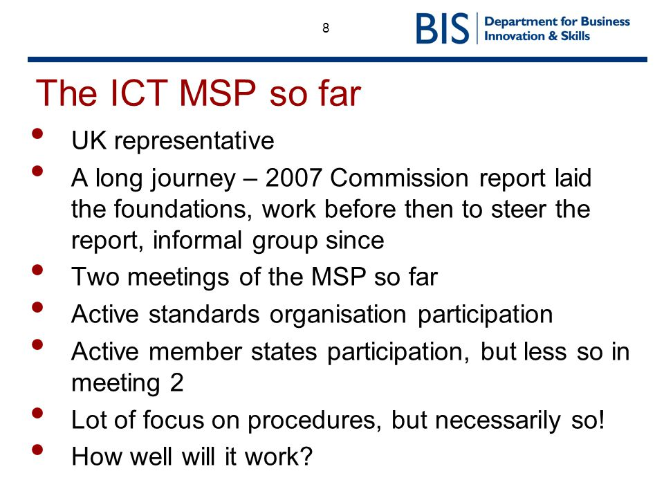 8 The ICT MSP so far UK representative A long journey – 2007 Commission report laid the foundations, work before then to steer the report, informal group since Two meetings of the MSP so far Active standards organisation participation Active member states participation, but less so in meeting 2 Lot of focus on procedures, but necessarily so.