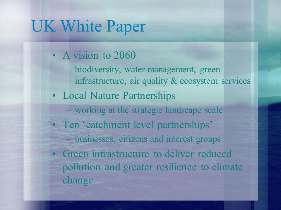 UK White Paper A vision to 2060 –biodiversity, water management, green infrastructure, air quality & ecosystem services Local Nature Partnerships –working at the strategic landscape scale Ten 'catchment level partnerships' –businesses, citizens and interest groups Green infrastructure to deliver reduced pollution and greater resilience to climate change