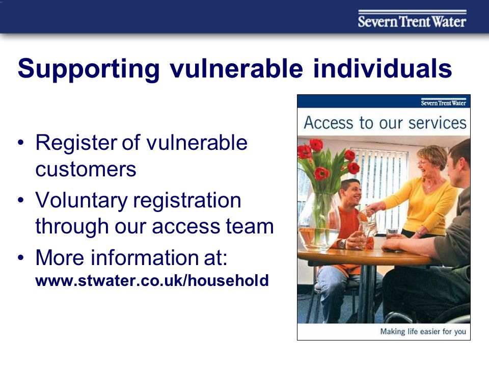 Supporting vulnerable individuals Register of vulnerable customers Voluntary registration through our access team More information at: www.stwater.co.