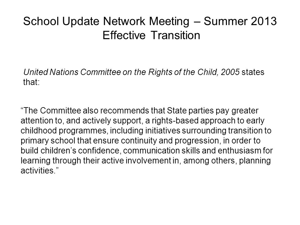 School Update Network Meeting – Summer 2013 Effective Transition The Committee also recommends that State parties pay greater attention to, and actively support, a rights-based approach to early childhood programmes, including initiatives surrounding transition to primary school that ensure continuity and progression, in order to build children's confidence, communication skills and enthusiasm for learning through their active involvement in, among others, planning activities. United Nations Committee on the Rights of the Child, 2005 states that: