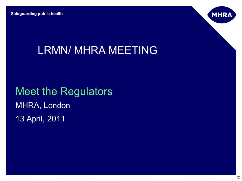 © Safeguarding public health Meet the Regulators MHRA, London 13 April, 2011 LRMN/ MHRA MEETING