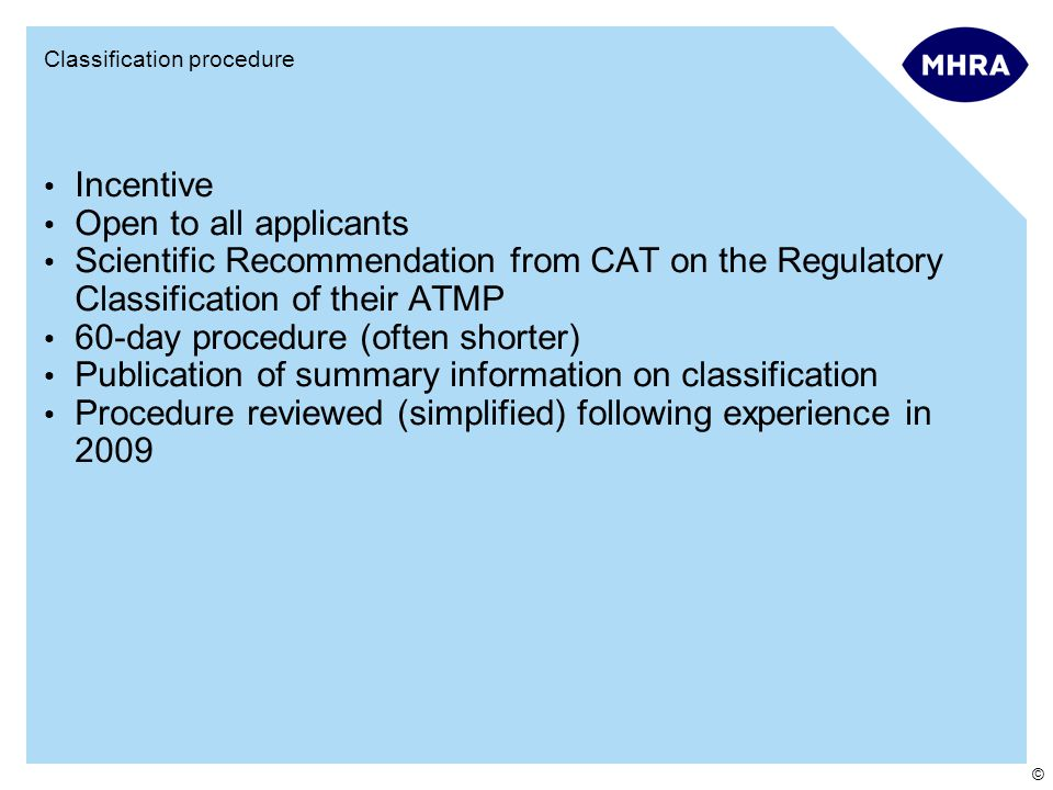 © Classification procedure Incentive Open to all applicants Scientific Recommendation from CAT on the Regulatory Classification of their ATMP 60-day procedure (often shorter) Publication of summary information on classification Procedure reviewed (simplified) following experience in 2009