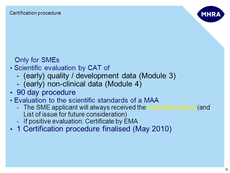 © Certification procedure Only for SMEs Scientific evaluation by CAT of -(early) quality / development data (Module 3) -(early) non-clinical data (Module 4) 90 day procedure Evaluation to the scientific standards of a MAA -The SME applicant will always received the evaluation report (and List of issue for future consideration) -If positive evaluation: Certificate by EMA 1 Certification procedure finalised (May 2010)