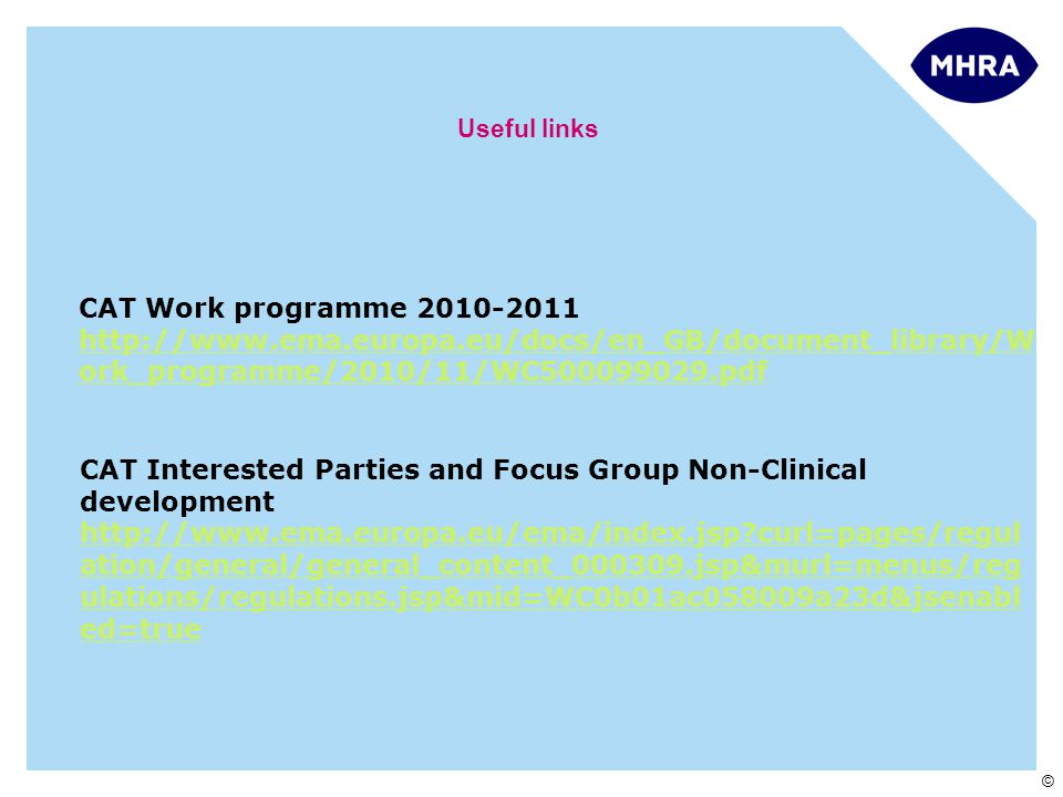 © Useful links Developers CAT CAT Work programme 2010-2011 http://www.ema.europa.eu/docs/en_GB/document_library/W ork_programme/2010/11/WC500099029.pdf CAT Interested Parties and Focus Group Non-Clinical development http://www.ema.europa.eu/ema/index.jsp curl=pages/regul ation/general/general_content_000309.jsp&murl=menus/reg ulations/regulations.jsp&mid=WC0b01ac058009a23d&jsenabl ed=true