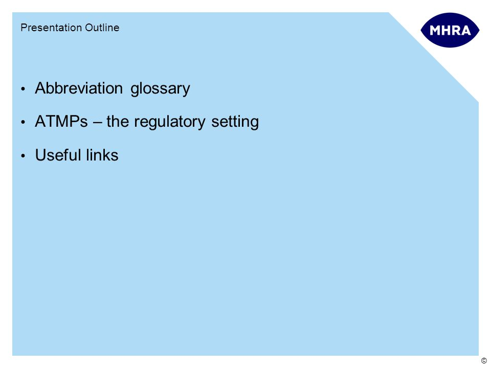 © Presentation Outline Abbreviation glossary ATMPs – the regulatory setting Useful links