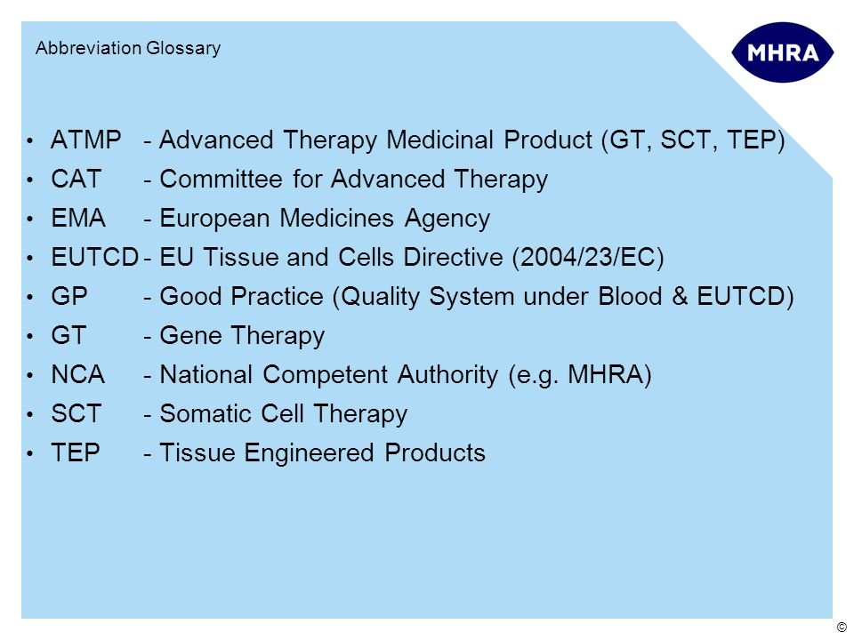 © Abbreviation Glossary ATMP- Advanced Therapy Medicinal Product (GT, SCT, TEP) CAT- Committee for Advanced Therapy EMA- European Medicines Agency EUTCD- EU Tissue and Cells Directive (2004/23/EC) GP- Good Practice (Quality System under Blood & EUTCD) GT- Gene Therapy NCA- National Competent Authority (e.g.