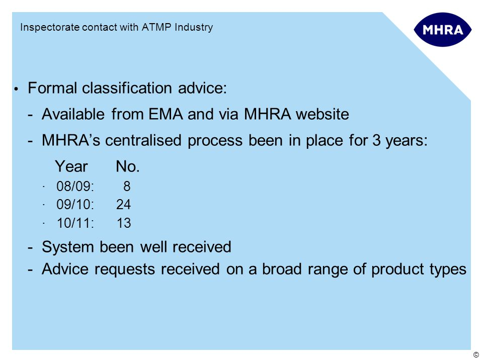 © Inspectorate contact with ATMP Industry Formal classification advice: -Available from EMA and via MHRA website -MHRA's centralised process been in place for 3 years: Year No.