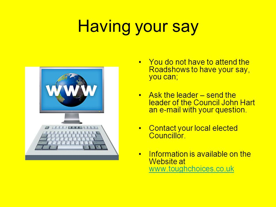 Having your say You do not have to attend the Roadshows to have your say, you can; Ask the leader – send the leader of the Council John Hart an e-mail with your question.