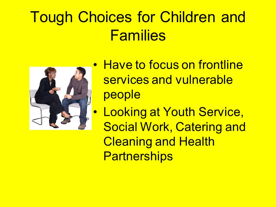 Tough Choices for Children and Families Have to focus on frontline services and vulnerable people Looking at Youth Service, Social Work, Catering and Cleaning and Health Partnerships