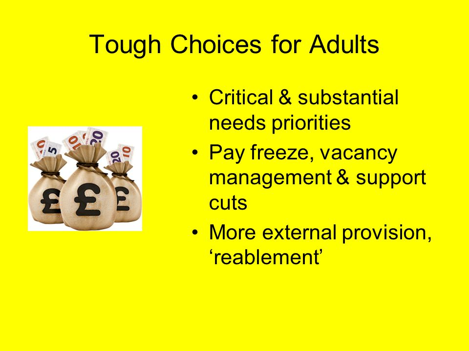 Tough Choices for Adults Critical & substantial needs priorities Pay freeze, vacancy management & support cuts More external provision, 'reablement'