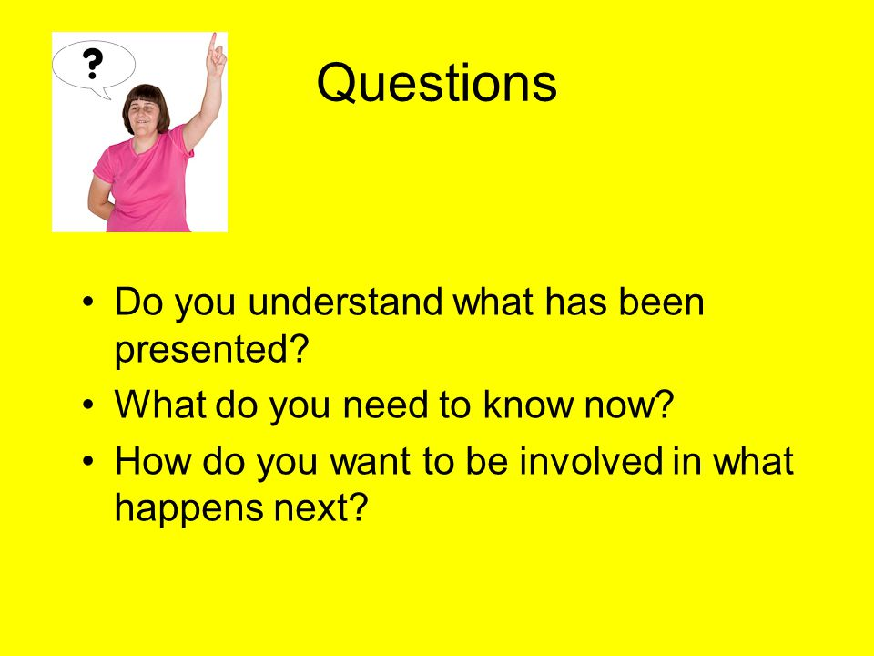 Questions Do you understand what has been presented.